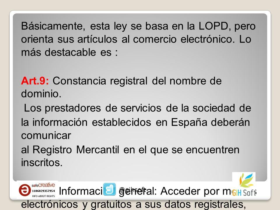 Básicamente, esta ley se basa en la LOPD, pero orienta sus artículos al comercio electrónico. Lo más destacable es : Art.9: Constancia registral del n