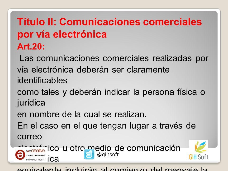 Título II: Comunicaciones comerciales por vía electrónica Art.20: Las comunicaciones comerciales realizadas por vía electrónica deberán ser claramente identificables como tales y deberán indicar la persona física o jurídica en nombre de la cual se realizan.