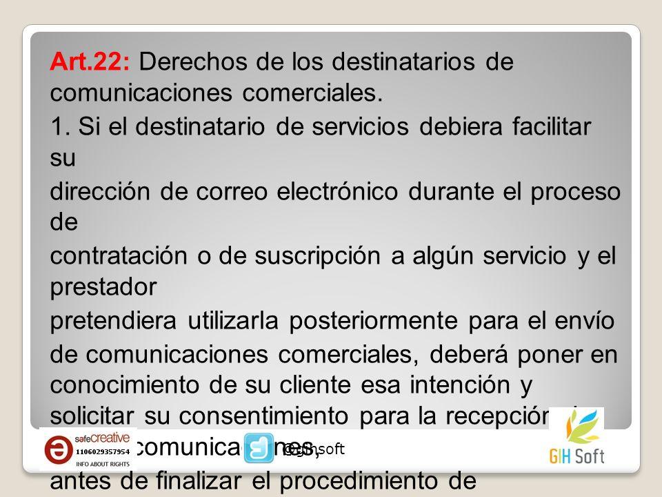 Art.22: Derechos de los destinatarios de comunicaciones comerciales. 1. Si el destinatario de servicios debiera facilitar su dirección de correo elect