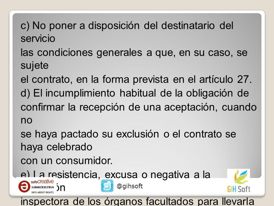 c) No poner a disposición del destinatario del servicio las condiciones generales a que, en su caso, se sujete el contrato, en la forma prevista en el artículo 27.