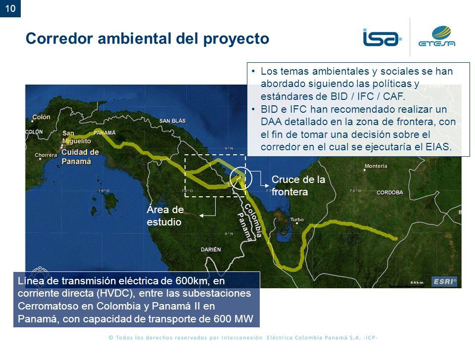 10 Cruce de la frontera Área de estudio Línea de transmisión eléctrica de 600km, en corriente directa (HVDC), entre las subestaciones Cerromatoso en Colombia y Panamá II en Panamá, con capacidad de transporte de 600 MW Los temas ambientales y sociales se han abordado siguiendo las políticas y estándares de BID / IFC / CAF.