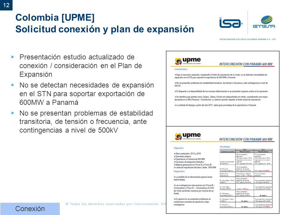 12 Colombia [UPME] Solicitud conexión y plan de expansión Presentación estudio actualizado de conexión / consideración en el Plan de Expansión No se detectan necesidades de expansión en el STN para soportar exportación de 600MW a Panamá No se presentan problemas de estabilidad transitoria, de tensión o frecuencia, ante contingencias a nivel de 500kV Conexión