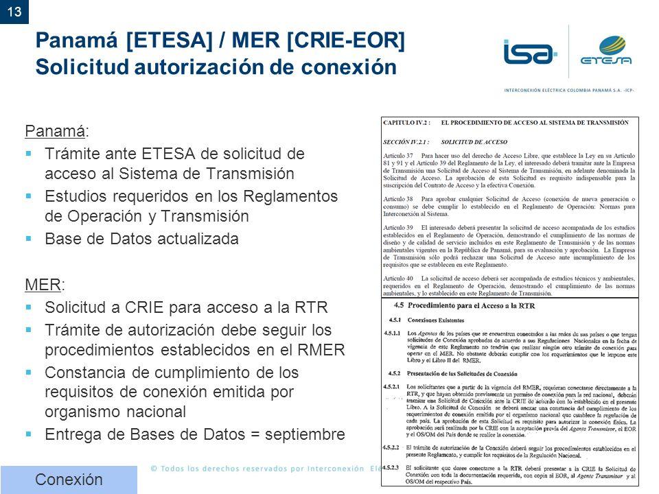 13 Panamá [ETESA] / MER [CRIE-EOR] Solicitud autorización de conexión Panamá: Trámite ante ETESA de solicitud de acceso al Sistema de Transmisión Estudios requeridos en los Reglamentos de Operación y Transmisión Base de Datos actualizada MER: Solicitud a CRIE para acceso a la RTR Trámite de autorización debe seguir los procedimientos establecidos en el RMER Constancia de cumplimiento de los requisitos de conexión emitida por organismo nacional Entrega de Bases de Datos = septiembre Conexión