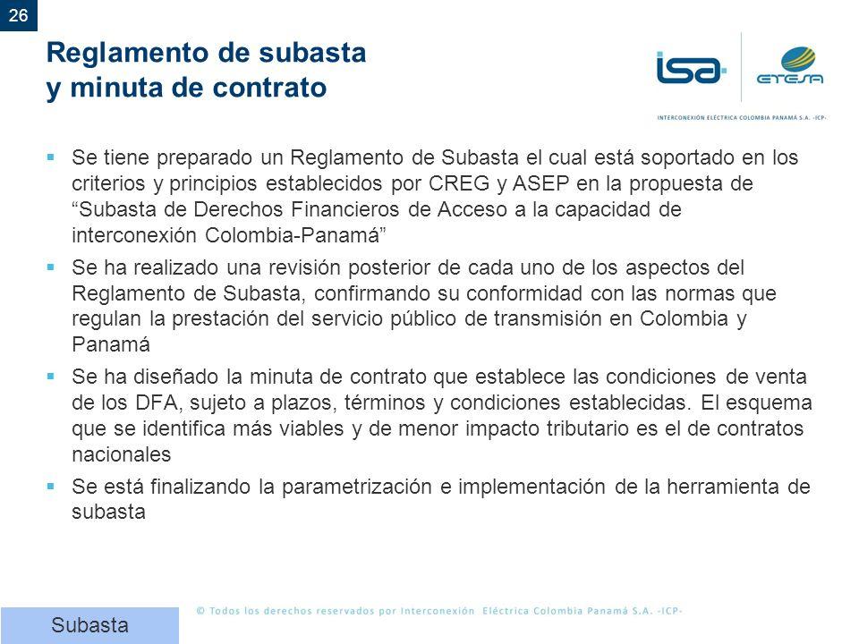 26 Reglamento de subasta y minuta de contrato Se tiene preparado un Reglamento de Subasta el cual está soportado en los criterios y principios establecidos por CREG y ASEP en la propuesta de Subasta de Derechos Financieros de Acceso a la capacidad de interconexión Colombia-Panamá Se ha realizado una revisión posterior de cada uno de los aspectos del Reglamento de Subasta, confirmando su conformidad con las normas que regulan la prestación del servicio público de transmisión en Colombia y Panamá Se ha diseñado la minuta de contrato que establece las condiciones de venta de los DFA, sujeto a plazos, términos y condiciones establecidas.
