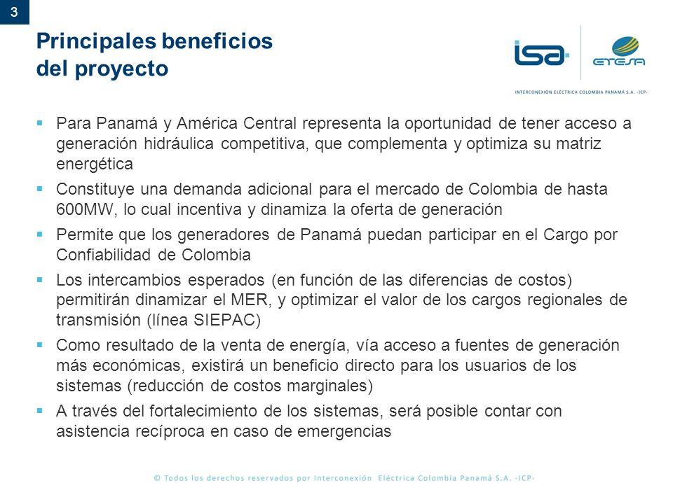 3 Principales beneficios del proyecto Para Panamá y América Central representa la oportunidad de tener acceso a generación hidráulica competitiva, que complementa y optimiza su matriz energética Constituye una demanda adicional para el mercado de Colombia de hasta 600MW, lo cual incentiva y dinamiza la oferta de generación Permite que los generadores de Panamá puedan participar en el Cargo por Confiabilidad de Colombia Los intercambios esperados (en función de las diferencias de costos) permitirán dinamizar el MER, y optimizar el valor de los cargos regionales de transmisión (línea SIEPAC) Como resultado de la venta de energía, vía acceso a fuentes de generación más económicas, existirá un beneficio directo para los usuarios de los sistemas (reducción de costos marginales) A través del fortalecimiento de los sistemas, será posible contar con asistencia recíproca en caso de emergencias