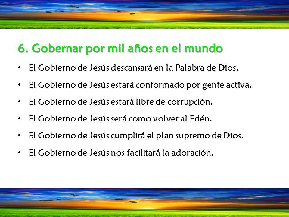 6. Gobernar por mil años en el mundo El Gobierno de Jesús descansará en la Palabra de Dios. El Gobierno de Jesús estará conformado por gente activa. E