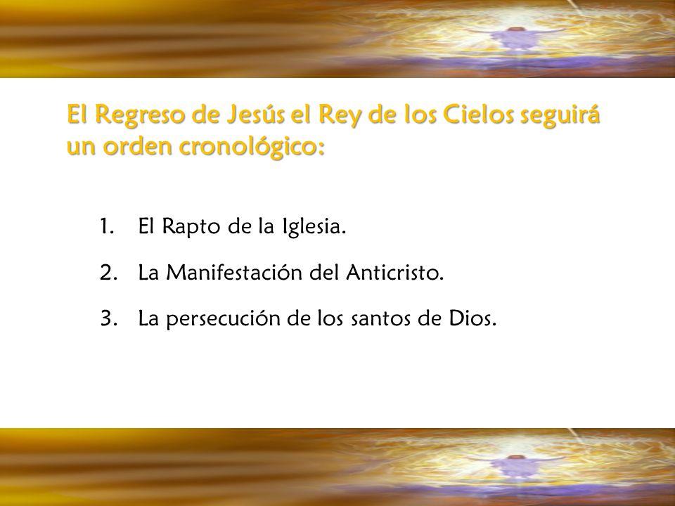 El Regreso de Jesús el Rey de los Cielos seguirá un orden cronológico: 1.El Rapto de la Iglesia. 2.La Manifestación del Anticristo. 3.La persecución d