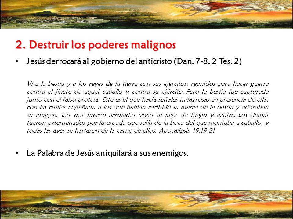 2. Destruir los poderes malignos Jesús derrocará al gobierno del anticristo (Dan. 7-8, 2 Tes. 2) Vi a la bestia y a los reyes de la tierra con sus ejé