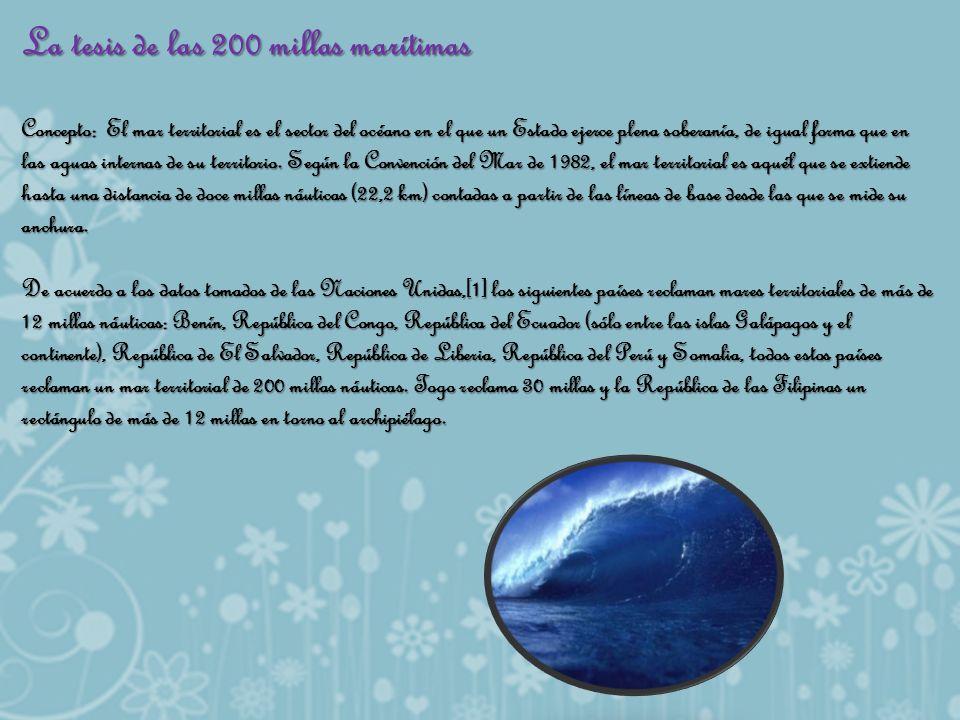 La tesis de las 200 millas marítimas Concepto: El mar territorial es el sector del océano en el que un Estado ejerce plena soberanía, de igual forma q