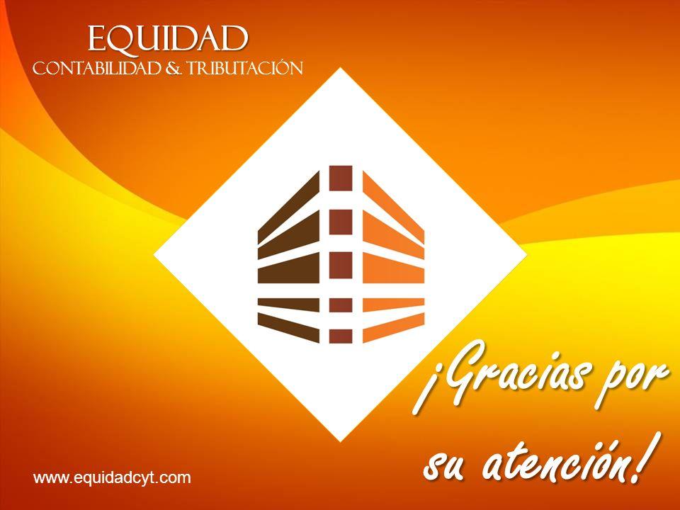 EQUIDAD & CONTABILIDAD & TRIBUTACIÓN ¡Gracias por su atención! www.equidadcyt.com