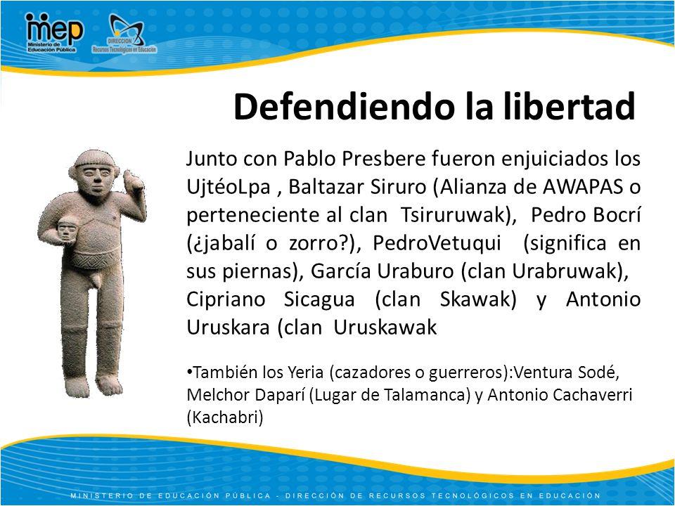 También los Yeria (cazadores o guerreros):Ventura Sodé, Melchor Daparí (Lugar de Talamanca) y Antonio Cachaverri (Kachabri) Junto con Pablo Presbere fueron enjuiciados los UjtéoLpa, Baltazar Siruro (Alianza de AWAPAS o perteneciente al clan Tsiruruwak), Pedro Bocrí (¿jabalí o zorro?), PedroVetuqui (significa en sus piernas), García Uraburo (clan Urabruwak), Cipriano Sicagua (clan Skawak) y Antonio Uruskara (clan Uruskawak Defendiendo la libertad
