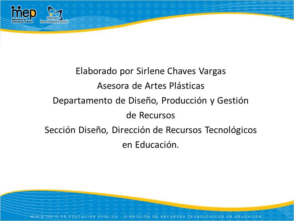 Elaborado por Sirlene Chaves Vargas Asesora de Artes Plásticas Departamento de Diseño, Producción y Gestión de Recursos Sección Diseño, Dirección de Recursos Tecnológicos en Educación.