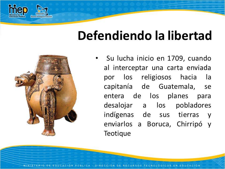 Defendiendo la libertad Su lucha inicio en 1709, cuando al interceptar una carta enviada por los religiosos hacia la capitanía de Guatemala, se entera de los planes para desalojar a los pobladores indígenas de sus tierras y enviarlos a Boruca, Chirripó y Teotique