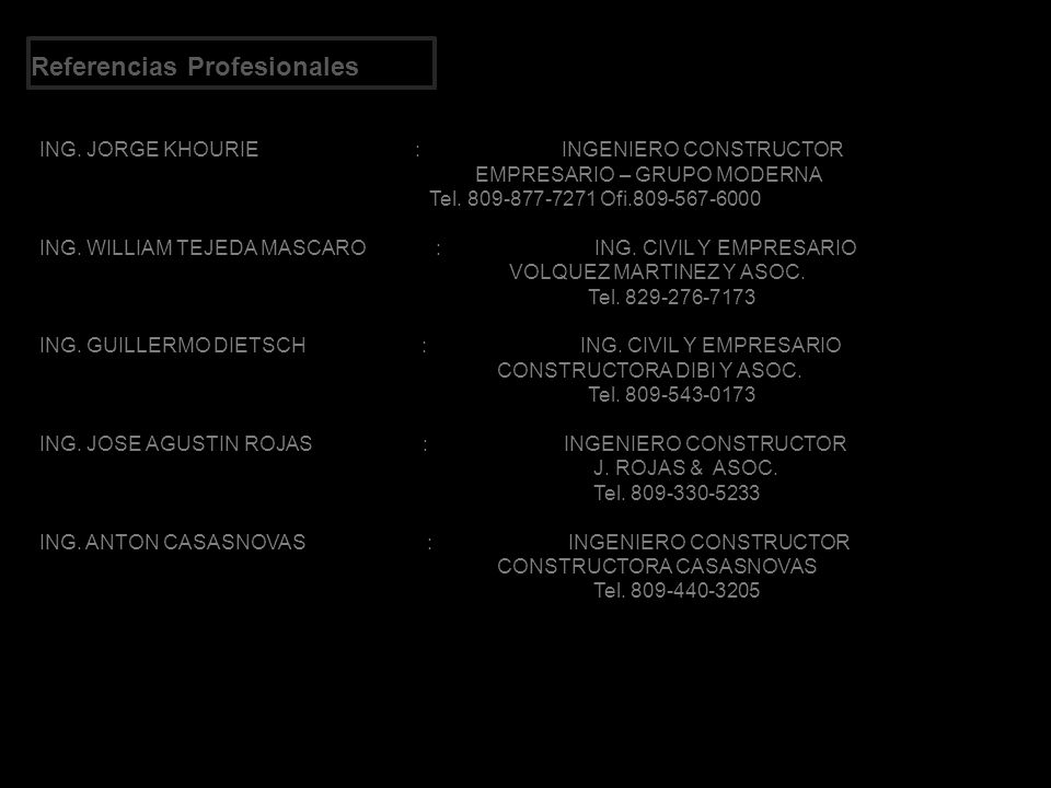 Referencias Profesionales ING. JORGE KHOURIE : INGENIERO CONSTRUCTOR EMPRESARIO – GRUPO MODERNA Tel. 809-877-7271 Ofi.809-567-6000 ING. WILLIAM TEJEDA