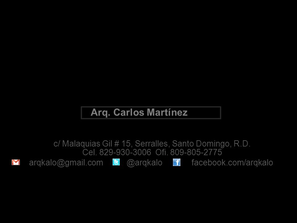 Cel. 829-930-3006 Ofi. 809-805-2775 Arq. Carlos Martínez c/ Malaquias Gil # 15, Serralles, Santo Domingo, R.D. facebook.com/arqkalo @arqkalo arqkalo@g
