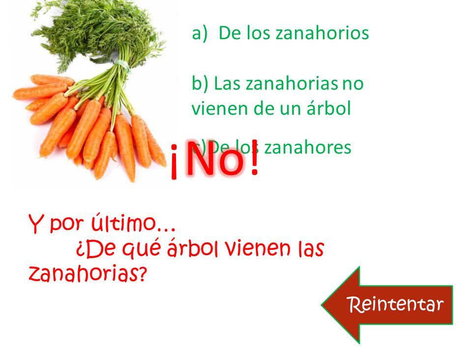Y por último… ¿De qué árbol vienen las zanahorias? a)De los zanahoriosDe los zanahorios c)De los zanahores b) Las zanahorias no vienen de un árbol