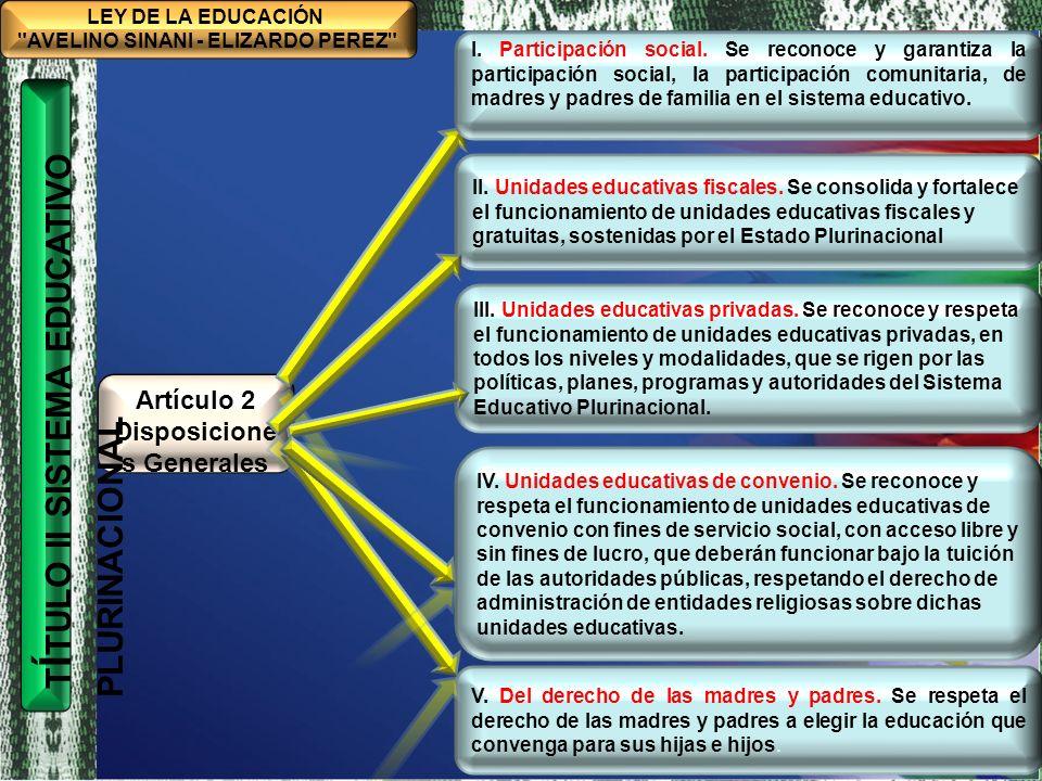 TÍTULO I MARCO FILOSÓFICO Y POLÍTICO DE LA EDUCACIÓN BOLIVIANA CAPÍTULO ÚNICO BASES, FINES Y OBJETIVOS DE LA EDUCACIÓN BOLIVIANA CONSTRUCCIÓN COLECTIVA HISTÓRICA LEY DE LA EDUCACIÓN AVELINO SINANI - ELIZARDO PEREZ Artículo 2 Disposicione s Generales T Í TULO II SISTEMA EDUCATIVO PLURINACIONAL VI.