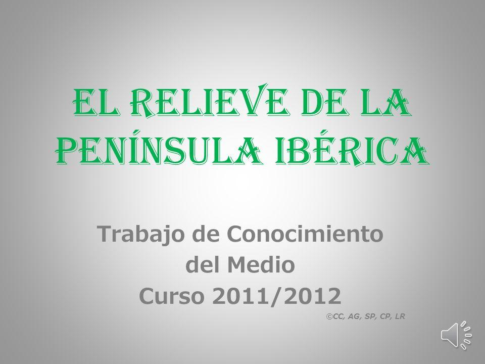 El Relieve de la Península Ibérica Trabajo de Conocimiento del Medio Curso 2011/2012 ©CC, AG, SP, CP, LR