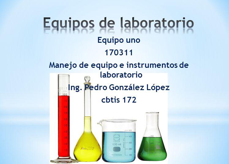 Equipo uno 170311 Manejo de equipo e instrumentos de laboratorio Ing. Pedro González López cbtis 172