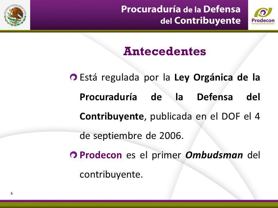 PROCURADURÍA DE LA DEFENSA DEL CONTRIBUYENTE Antecedentes Está regulada por la Ley Orgánica de la Procuraduría de la Defensa del Contribuyente, publicada en el DOF el 4 de septiembre de 2006.