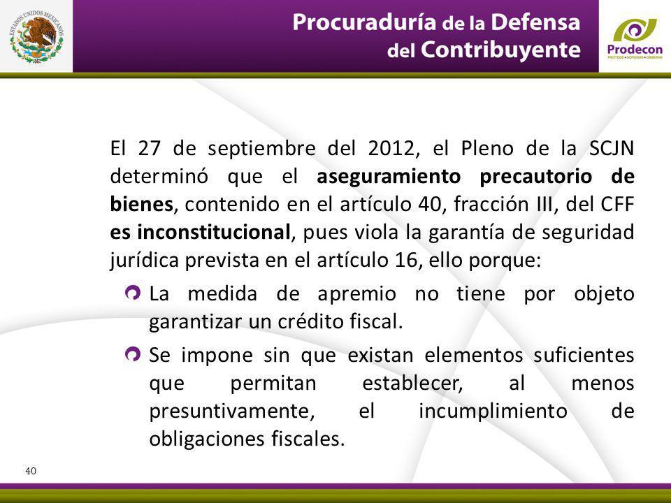 El 27 de septiembre del 2012, el Pleno de la SCJN determinó que el aseguramiento precautorio de bienes, contenido en el artículo 40, fracción III, del CFF es inconstitucional, pues viola la garantía de seguridad jurídica prevista en el artículo 16, ello porque: La medida de apremio no tiene por objeto garantizar un crédito fiscal.