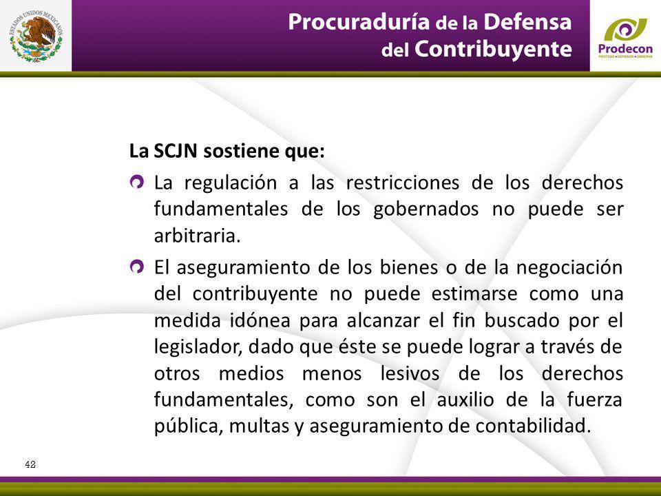 La SCJN sostiene que: La regulación a las restricciones de los derechos fundamentales de los gobernados no puede ser arbitraria. El aseguramiento de l