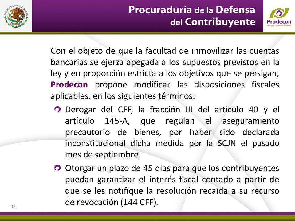 Con el objeto de que la facultad de inmovilizar las cuentas bancarias se ejerza apegada a los supuestos previstos en la ley y en proporción estricta a los objetivos que se persigan, Prodecon propone modificar las disposiciones fiscales aplicables, en los siguientes términos: Derogar del CFF, la fracción III del artículo 40 y el artículo 145-A, que regulan el aseguramiento precautorio de bienes, por haber sido declarada inconstitucional dicha medida por la SCJN el pasado mes de septiembre.