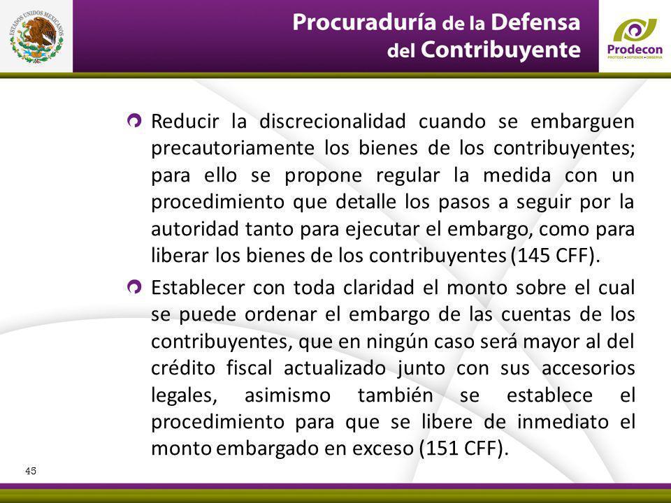 Reducir la discrecionalidad cuando se embarguen precautoriamente los bienes de los contribuyentes; para ello se propone regular la medida con un procedimiento que detalle los pasos a seguir por la autoridad tanto para ejecutar el embargo, como para liberar los bienes de los contribuyentes (145 CFF).