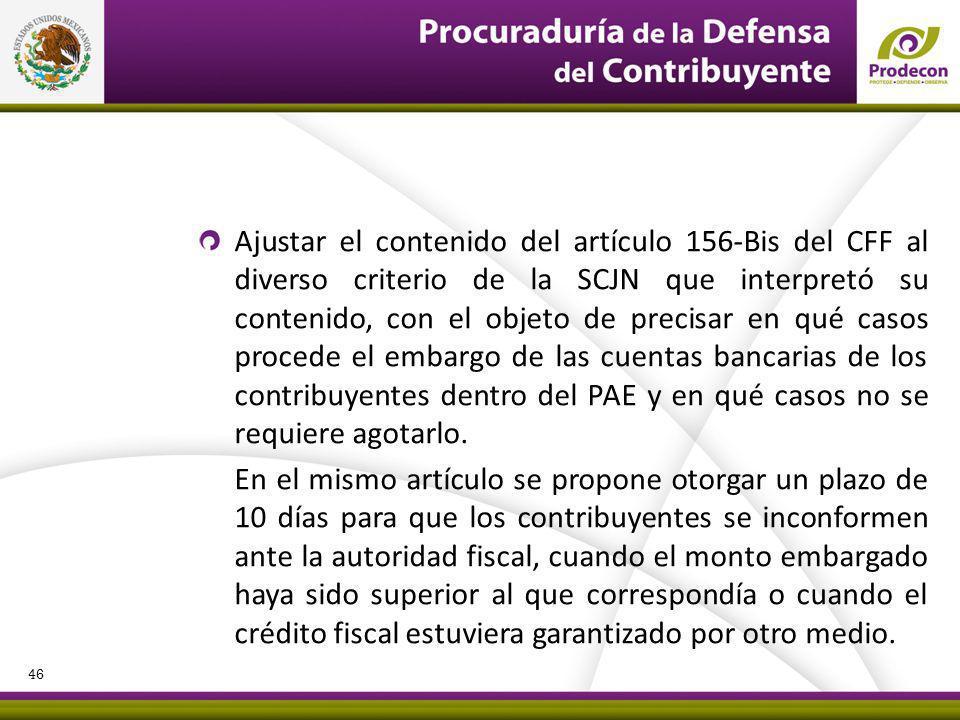 Ajustar el contenido del artículo 156-Bis del CFF al diverso criterio de la SCJN que interpretó su contenido, con el objeto de precisar en qué casos procede el embargo de las cuentas bancarias de los contribuyentes dentro del PAE y en qué casos no se requiere agotarlo.