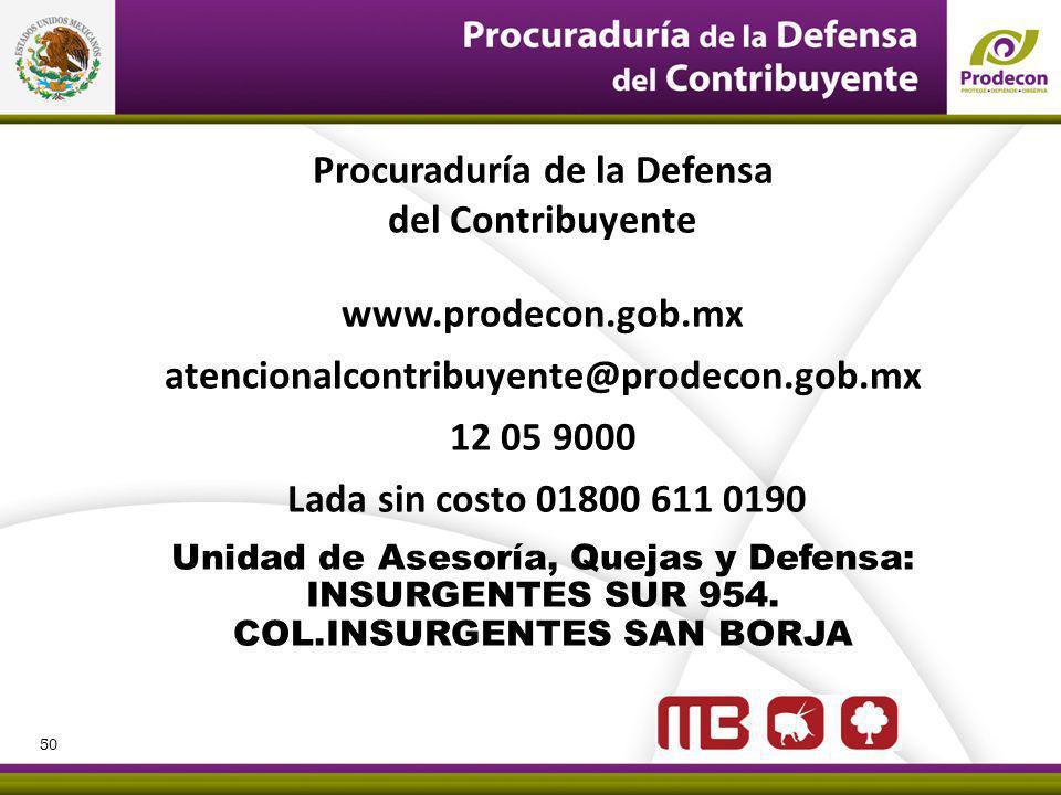 Procuraduría de la Defensa del Contribuyente www.prodecon.gob.mx atencionalcontribuyente@prodecon.gob.mx 12 05 9000 Lada sin costo 01800 611 0190 Unidad de Asesoría, Quejas y Defensa: INSURGENTES SUR 954.