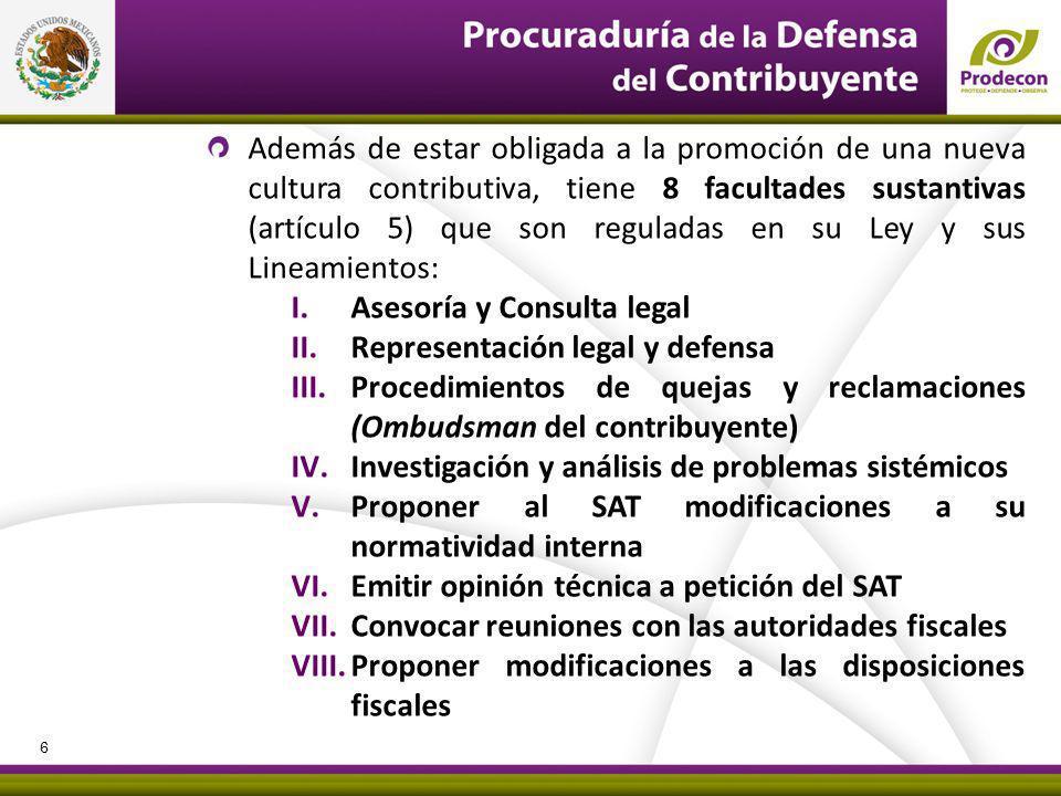 PROCURADURÍA DE LA DEFENSA DEL CONTRIBUYENTE Además de estar obligada a la promoción de una nueva cultura contributiva, tiene 8 facultades sustantivas (artículo 5) que son reguladas en su Ley y sus Lineamientos: I.Asesoría y Consulta legal II.Representación legal y defensa III.Procedimientos de quejas y reclamaciones (Ombudsman del contribuyente) IV.Investigación y análisis de problemas sistémicos V.Proponer al SAT modificaciones a su normatividad interna VI.Emitir opinión técnica a petición del SAT VII.Convocar reuniones con las autoridades fiscales VIII.Proponer modificaciones a las disposiciones fiscales 6