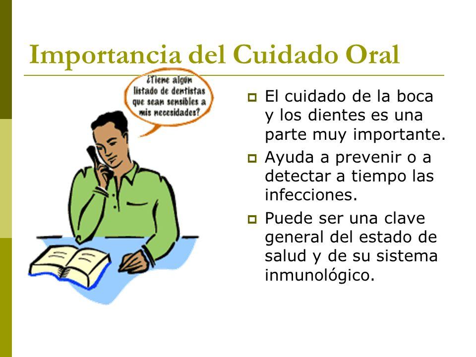 Importancia del Cuidado Oral El cuidado de la boca y los dientes es una parte muy importante. Ayuda a prevenir o a detectar a tiempo las infecciones.