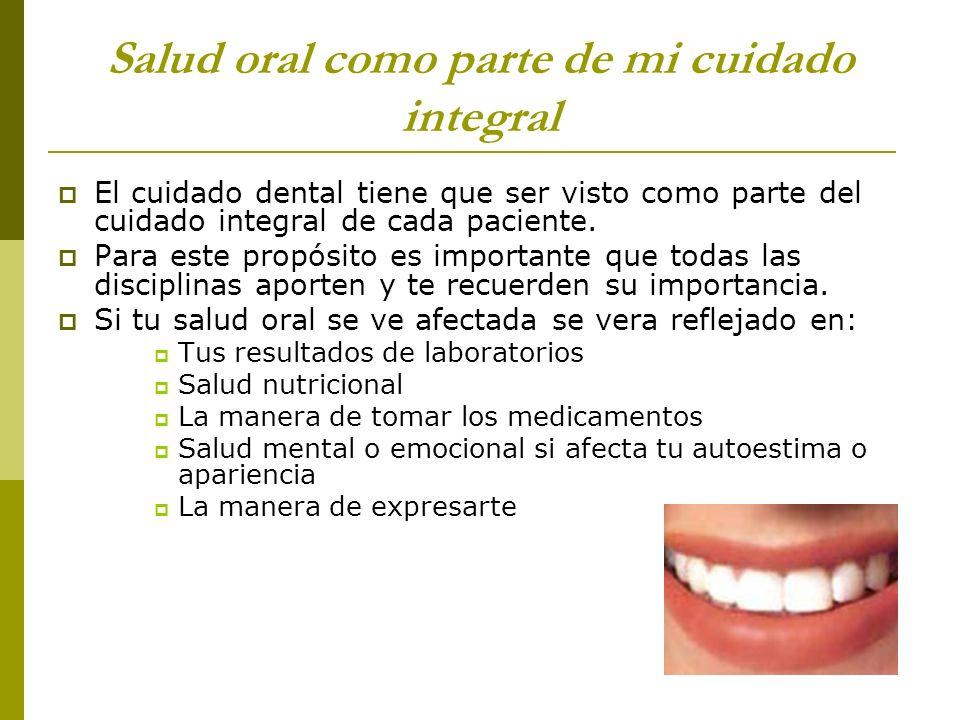 Salud oral como parte de mi cuidado integral El cuidado dental tiene que ser visto como parte del cuidado integral de cada paciente. Para este propósi