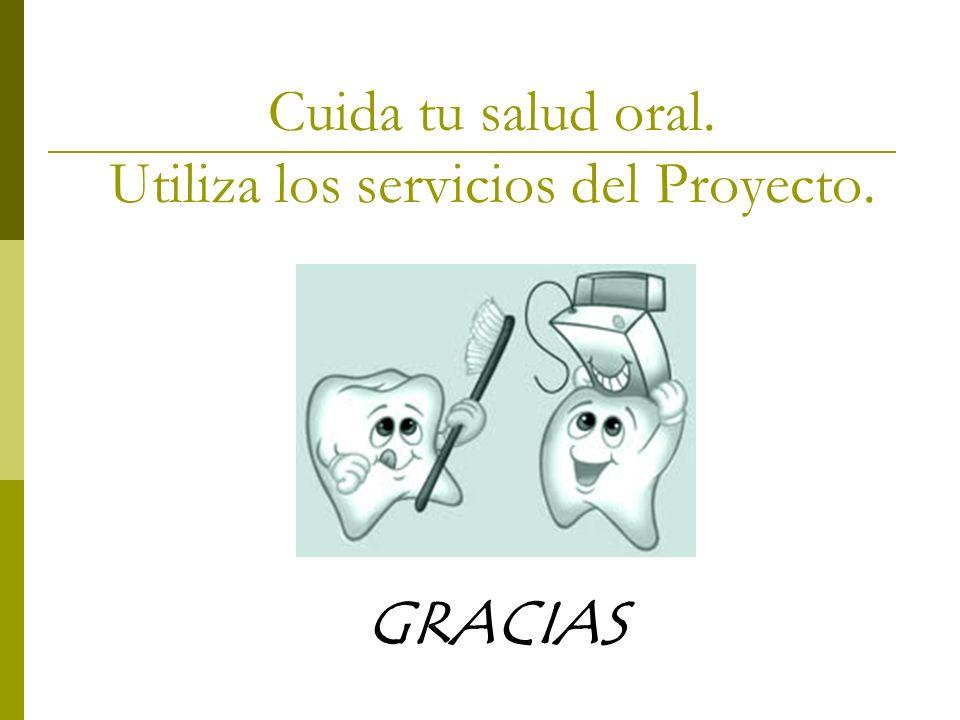 Cuida tu salud oral. Utiliza los servicios del Proyecto. GRACIAS