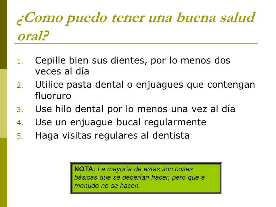 ¿Como puedo tener una buena salud oral? 1. Cepille bien sus dientes, por lo menos dos veces al día 2. Utilice pasta dental o enjuagues que contengan f