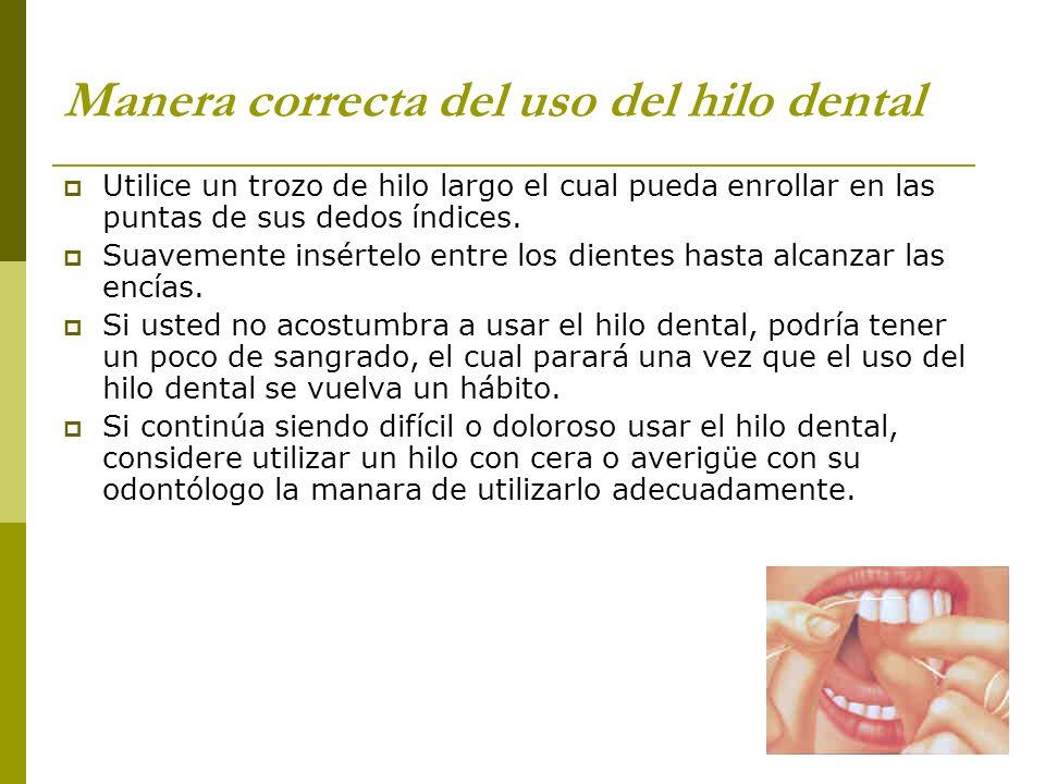 Manera correcta del uso del hilo dental Utilice un trozo de hilo largo el cual pueda enrollar en las puntas de sus dedos índices. Suavemente insértelo