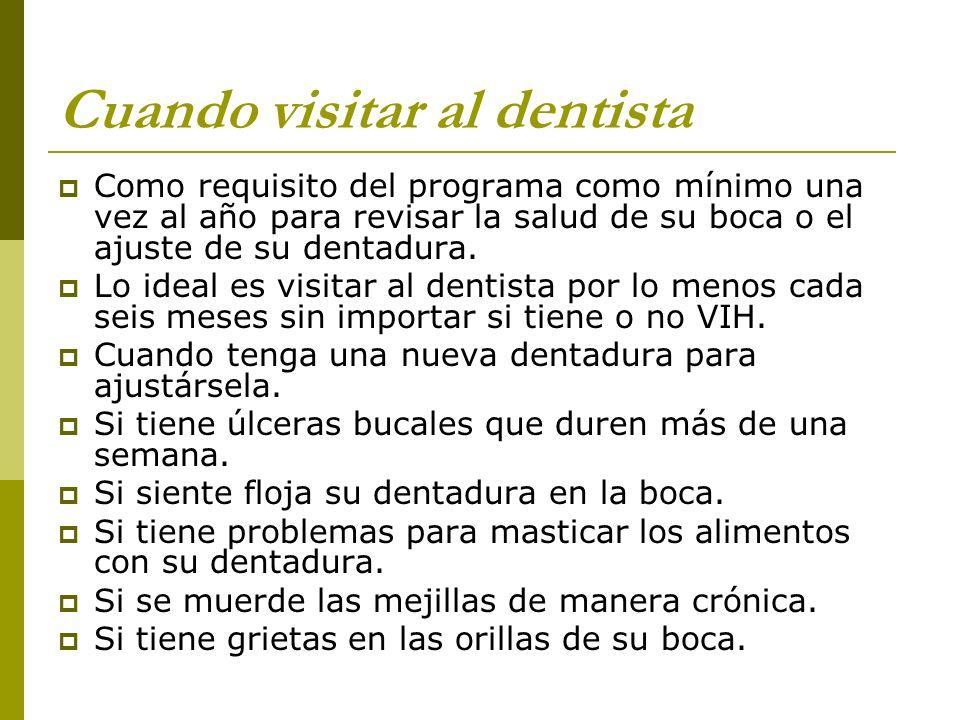 Cuando visitar al dentista Como requisito del programa como mínimo una vez al año para revisar la salud de su boca o el ajuste de su dentadura. Lo ide