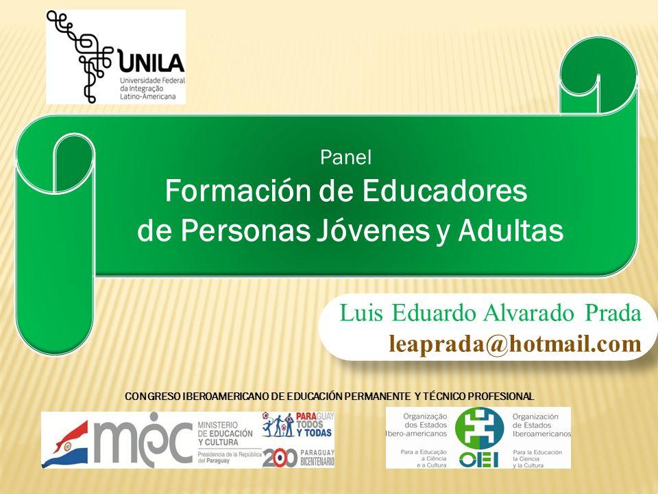 CONGRESO IBEROAMERICANO DE EDUCACIÓN PERMANENTE Y TÉCNICO PROFESIONAL Panel Formación de Educadores de Personas Jóvenes y Adultas Luis Eduardo Alvarad