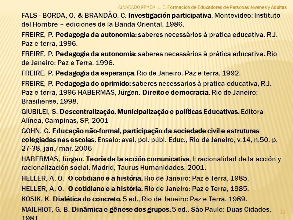 ALVARADO PRADA, L. E. Formación de Educadores de Personas Jóvenes y Adultas 26 FALS - BORDA, O. & BRANDÃO, C. Investigación participativa. Montevideo: