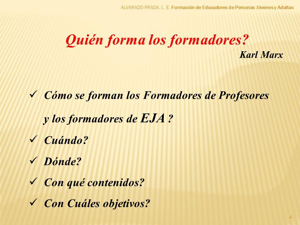 ALVARADO PRADA, L. E. Formación de Educadores de Personas Jóvenes y Adultas 4 Quién forma los formadores? Karl Marx Cómo se forman los Formadores de P