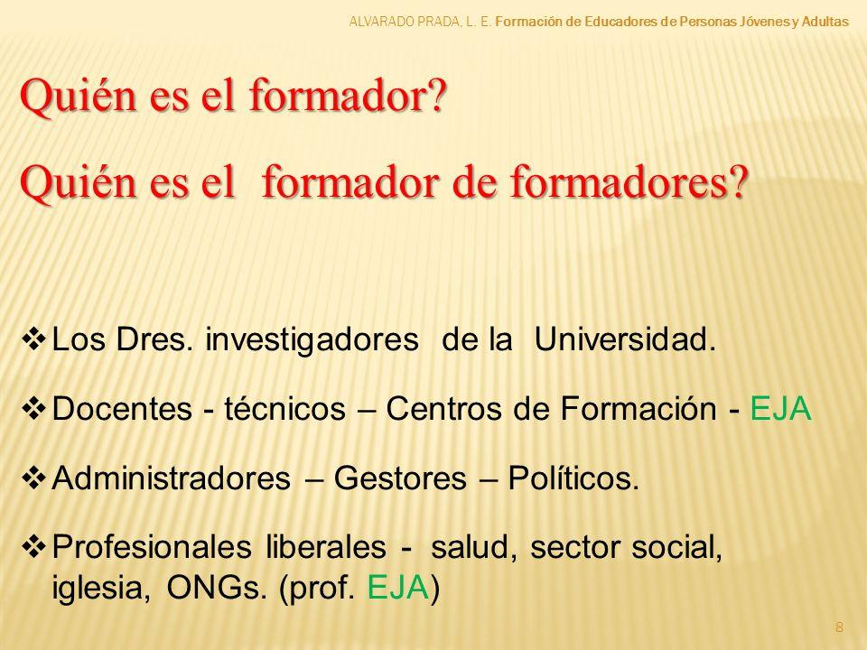 8 Quién es el formador? Quién es el formador de formadores? Los Dres. investigadores de la Universidad. Docentes - técnicos – Centros de Formación - E