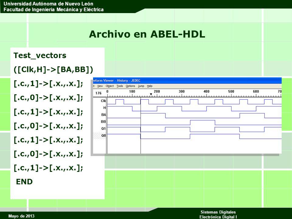 Mayo de 2013 Sistemas Digitales Electrónica Digital I Universidad Autónoma de Nuevo León Facultad de Ingeniería Mecánica y Eléctrica Archivo en ABEL-HDL Test_vectors ([Clk,H]->[BA,BB]) [.c.,1]->[.x.,.x.]; [.c.,0]->[.x.,.x.]; [.c.,1]->[.x.,.x.]; [.c.,0]->[.x.,.x.]; [.c.,1]->[.x.,.x.]; [.c.,0]->[.x.,.x.]; [.c.,1]->[.x.,.x.]; END