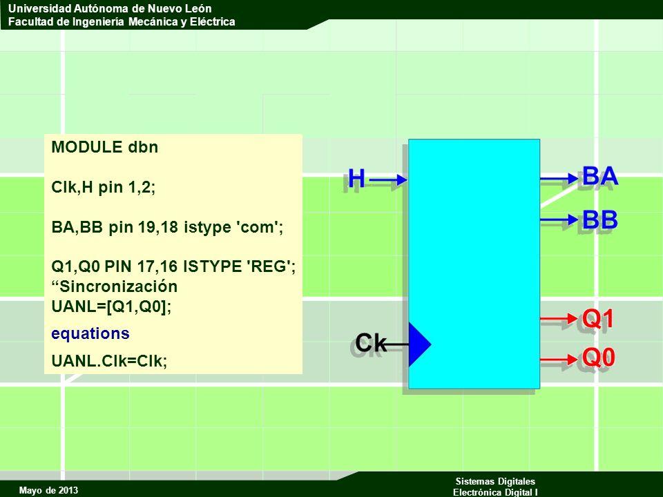 Mayo de 2013 Sistemas Digitales Electrónica Digital I Universidad Autónoma de Nuevo León Facultad de Ingeniería Mecánica y Eléctrica MODULE dbn Clk,H pin 1,2; BA,BB pin 19,18 istype com ; Q1,Q0 PIN 17,16 ISTYPE REG ; Sincronización UANL=[Q1,Q0]; equations UANL.Clk=Clk;