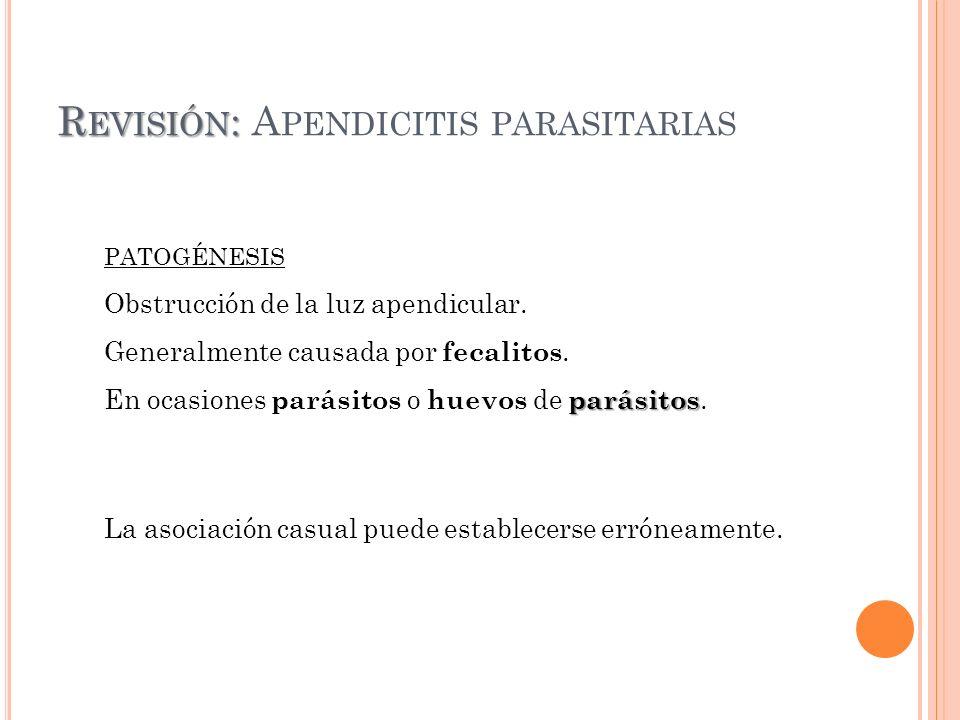 R EVISIÓN : R EVISIÓN : A PENDICITIS PARASITARIAS PATOGÉNESIS Obstrucción de la luz apendicular. Generalmente causada por fecalitos. parásitos En ocas