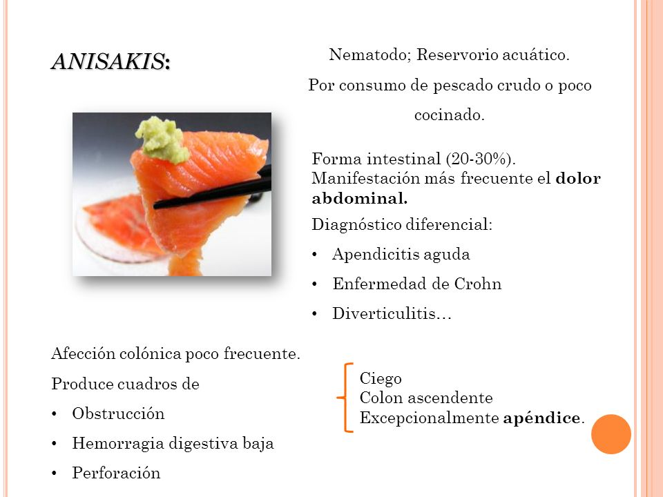 Nematodo; Reservorio acuático. Por consumo de pescado crudo o poco cocinado. ANISAKIS : Afección colónica poco frecuente. Produce cuadros de Obstrucci