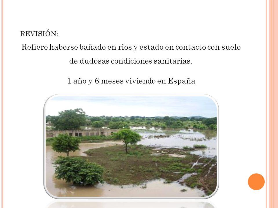 REVISIÓN: Refiere haberse bañado en ríos y estado en contacto con suelo de dudosas condiciones sanitarias. 1 año y 6 meses viviendo en España