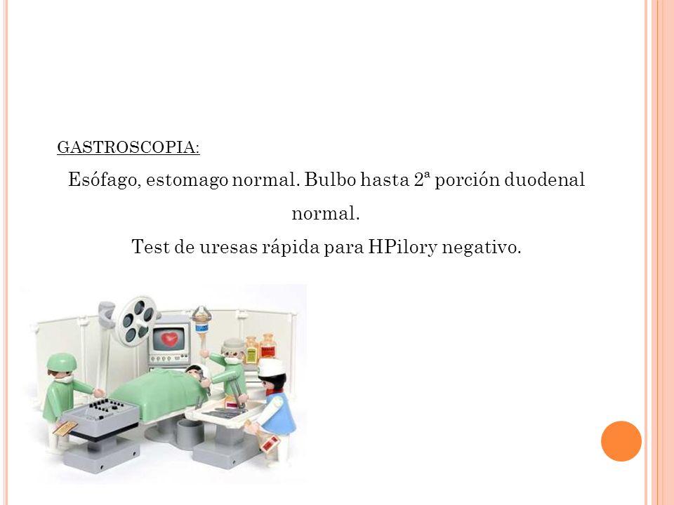 GASTROSCOPIA: Esófago, estomago normal. Bulbo hasta 2ª porción duodenal normal. Test de uresas rápida para HPilory negativo.