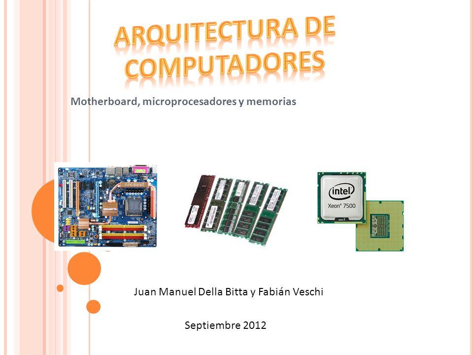 Motherboard, microprocesadores y memorias Juan Manuel Della Bitta y Fabián Veschi Septiembre 2012