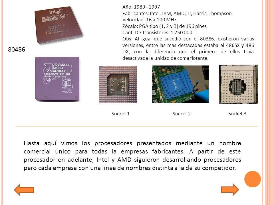 Año: 1989 - 1997 Fabricantes: Intel, IBM, AMD, TI, Harris, Thompson Velocidad: 16 a 100 MHz Zócalo: PGA tipo (1, 2 y 3) de 196 pines Cant.