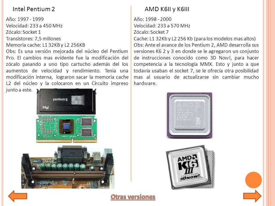 Año: 1997 - 1999 Velocidad: 233 a 450 MHz Zócalo: Socket 1 Transistores: 7,5 millones Memoria cache: L1 32KB y L2 256KB Obs: Es una versión mejorada del núcleo del Pentium Pro.
